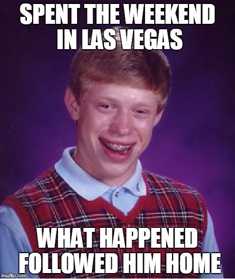 Some Things Can't Stay There | SPENT THE WEEKEND IN LAS VEGAS WHAT HAPPENED FOLLOWED HIM HOME | image tagged in memes,bad luck brian | made w/ Imgflip meme maker