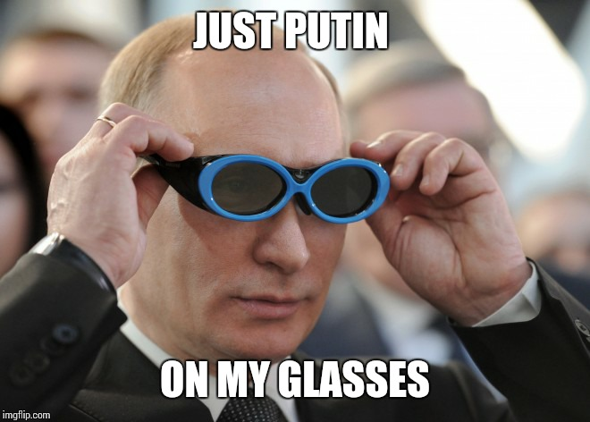 I have seen this so many times. So I thought I would bring it to Imgflip! | JUST PUTIN ON MY GLASSES | image tagged in vladimir putin,sir_unknown,dank memes,funny,russia | made w/ Imgflip meme maker