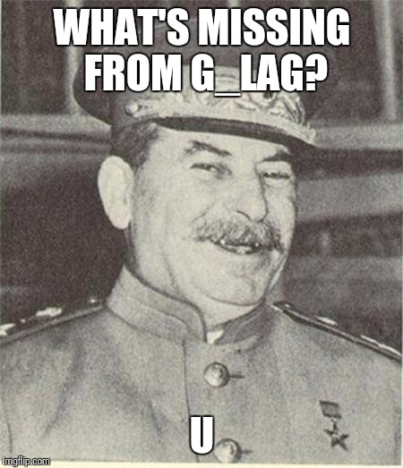 Gulag. | WHAT'S MISSING FROM G_LAG? U | image tagged in joseph stalin smiling,memes | made w/ Imgflip meme maker