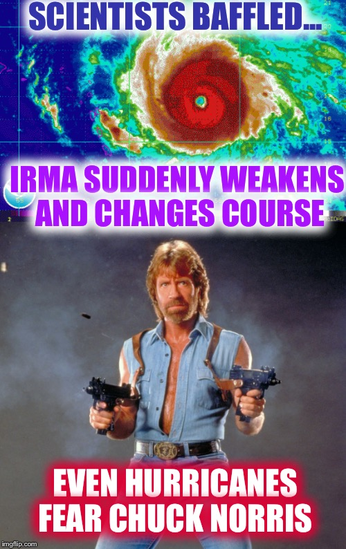 Chuck vs Irma | SCIENTISTS BAFFLED... EVEN HURRICANES FEAR CHUCK NORRIS IRMA SUDDENLY WEAKENS AND CHANGES COURSE | image tagged in hurricane irma,chuck norris | made w/ Imgflip meme maker