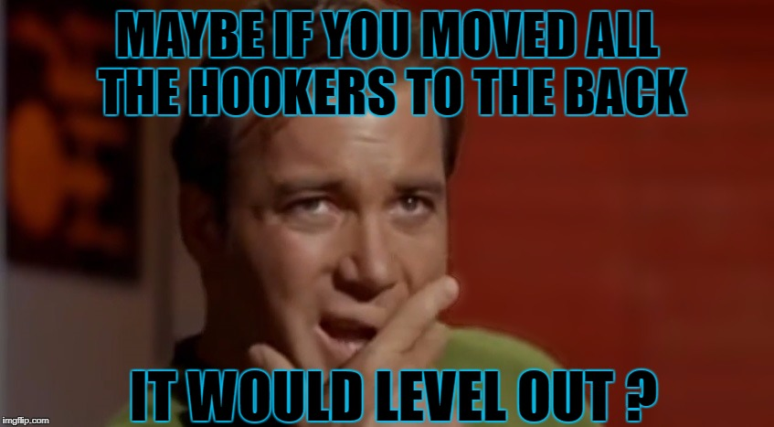 MAYBE IF YOU MOVED ALL THE HOOKERS TO THE BACK IT WOULD LEVEL OUT ? | made w/ Imgflip meme maker