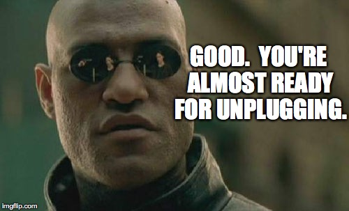 Matrix Morpheus Meme | GOOD.  YOU'RE ALMOST READY FOR UNPLUGGING. | image tagged in memes,matrix morpheus | made w/ Imgflip meme maker