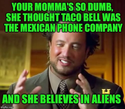 Ancient Aliens Meme | YOUR MOMMA'S SO DUMB, SHE THOUGHT TACO BELL WAS THE MEXICAN PHONE COMPANY AND SHE BELIEVES IN ALIENS | image tagged in memes,ancient aliens | made w/ Imgflip meme maker