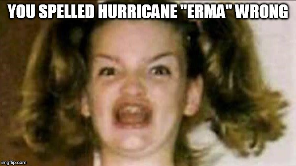 "Hurricane Ermahgerd | YOU SPELLED HURRICANE ""ERMA"" WRONG 