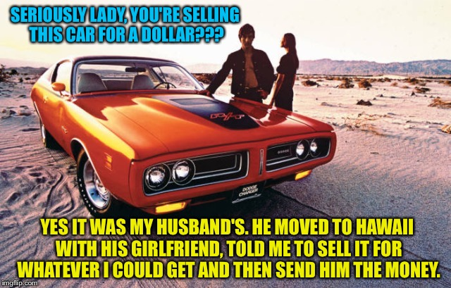 This lucky guy answered the ad first | SERIOUSLY LADY, YOU'RE SELLING THIS CAR FOR A DOLLAR??? YES IT WAS MY HUSBAND'S. HE MOVED TO HAWAII WITH HIS GIRLFRIEND, TOLD ME TO SELL IT  | image tagged in angry wife,wife,husband,divorce,car meme,hawaii | made w/ Imgflip meme maker