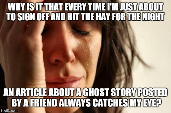 First World Problems Meme | WHY IS IT THAT EVERY TIME I'M JUST ABOUT TO SIGN OFF AND HIT THE HAY FOR THE NIGHT AN ARTICLE ABOUT A GHOST STORY POSTED BY A FRIEND ALWAYS  | image tagged in memes,first world problems | made w/ Imgflip meme maker