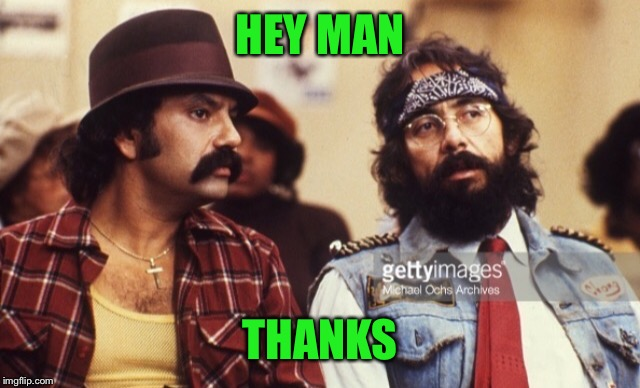 Cheech and Chong | HEY MAN THANKS | image tagged in cheech and chong | made w/ Imgflip meme maker