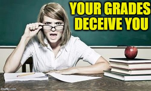 teacher | YOUR GRADES DECEIVE YOU | image tagged in teacher | made w/ Imgflip meme maker