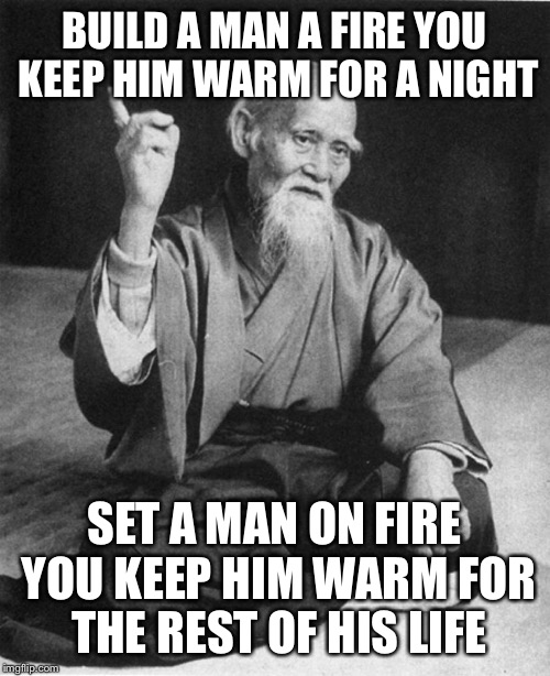 Confucius say | BUILD A MAN A FIRE YOU KEEP HIM WARM FOR A NIGHT SET A MAN ON FIRE YOU KEEP HIM WARM FOR THE REST OF HIS LIFE | image tagged in confucius say,funny,memes,wait what,this meme is on fire,camping trips | made w/ Imgflip meme maker