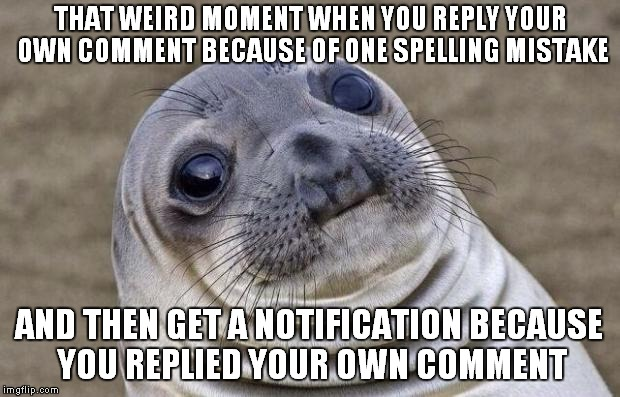 I have no idea what would be the appropriate title for this one | THAT WEIRD MOMENT WHEN YOU REPLY YOUR OWN COMMENT BECAUSE OF ONE SPELLING MISTAKE AND THEN GET A NOTIFICATION BECAUSE YOU REPLIED YOUR OWN C | image tagged in memes,awkward moment sealion,funny,weird,imgflip,comment | made w/ Imgflip meme maker