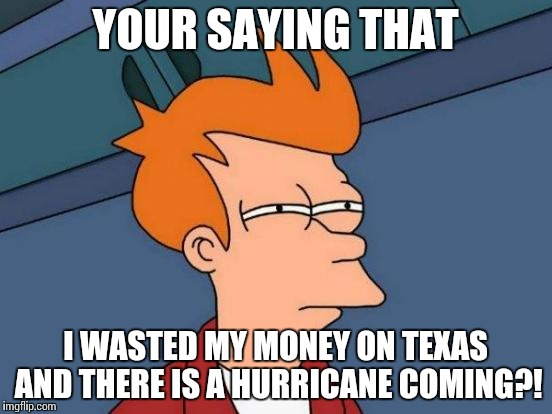Futurama Fry Meme | YOUR SAYING THAT I WASTED MY MONEY ON TEXAS AND THERE IS A HURRICANE COMING?! | image tagged in memes,futurama fry | made w/ Imgflip meme maker