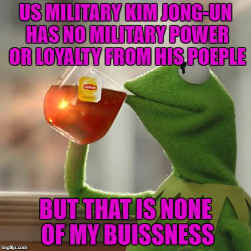 But Thats None Of My Business Meme | US MILITARY KIM JONG-UN HAS NO MILITARY POWER OR LOYALTY FROM HIS POEPLE BUT THAT IS NONE OF MY BUISSNESS | image tagged in memes,but thats none of my business,kermit the frog | made w/ Imgflip meme maker