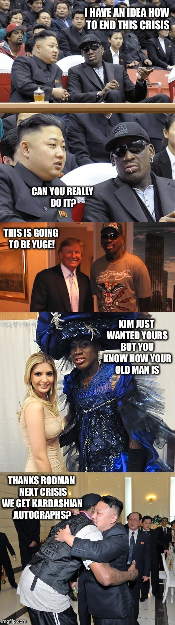 If Dennis Rodman was the Secretary of State | I HAVE AN IDEA HOW TO END THIS CRISIS THANKS RODMAN  NEXT CRISIS WE GET KARDASHIAN AUTOGRAPHS? CAN YOU REALLY DO IT? THIS IS GOING TO BE YUG | image tagged in kim jong un,dennis rodman,donald and ivanka trump,nukes,kardashian | made w/ Imgflip meme maker