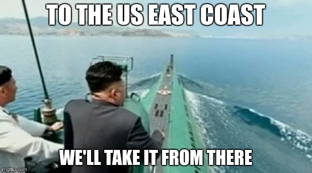 Public Warning: If you see a green something emerge from the ocean somewhere at the US East Coast, it's not an upvote button! | TO THE US EAST COAST WE'LL TAKE IT FROM THERE | image tagged in memes,funny,kim jong un,north korea,submarine | made w/ Imgflip meme maker