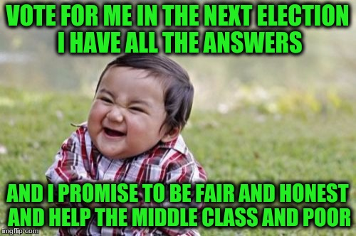 Evil Toddler Meme | VOTE FOR ME IN THE NEXT ELECTION I HAVE ALL THE ANSWERS AND I PROMISE TO BE FAIR AND HONEST AND HELP THE MIDDLE CLASS AND POOR | image tagged in memes,evil toddler | made w/ Imgflip meme maker
