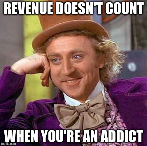 Creepy Condescending Wonka Meme | REVENUE DOESN'T COUNT WHEN YOU'RE AN ADDICT | image tagged in memes,creepy condescending wonka | made w/ Imgflip meme maker