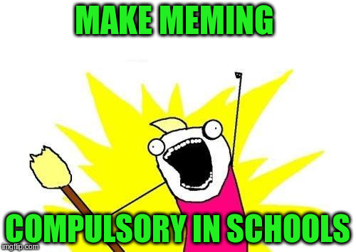 X All The Y Meme | MAKE MEMING COMPULSORY IN SCHOOLS | image tagged in memes,x all the y | made w/ Imgflip meme maker