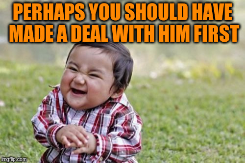 Evil Toddler Meme | PERHAPS YOU SHOULD HAVE MADE A DEAL WITH HIM FIRST | image tagged in memes,evil toddler | made w/ Imgflip meme maker