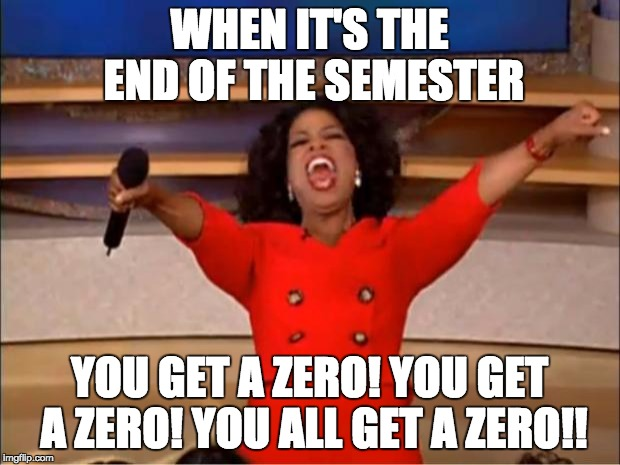 Oprah You Get A Meme | WHEN IT'S THE END OF THE SEMESTER YOU GET A ZERO! YOU GET A ZERO! YOU ALL GET A ZERO!! | image tagged in memes,oprah you get a | made w/ Imgflip meme maker