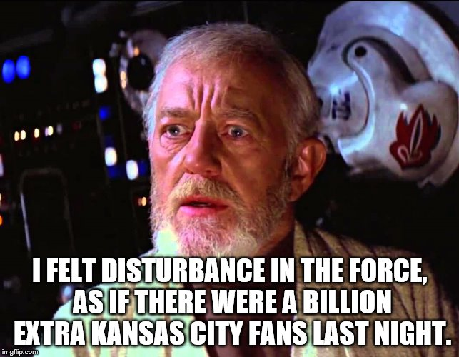 Disturbance in the Force | I FELT DISTURBANCE IN THE FORCE, AS IF THERE WERE A BILLION EXTRA KANSAS CITY FANS LAST NIGHT. | image tagged in disturbance in the force | made w/ Imgflip meme maker