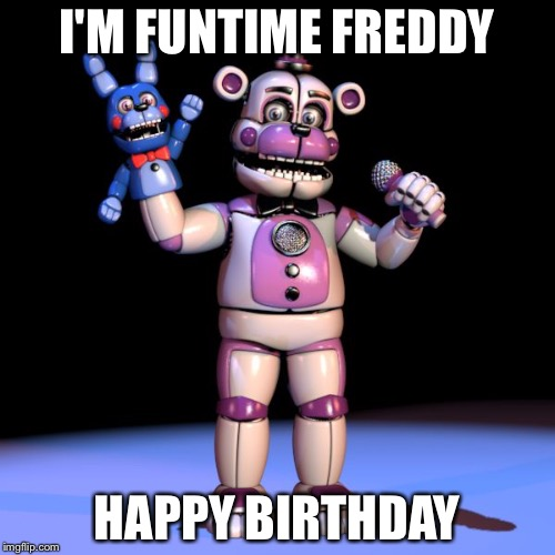 FNAF MEME | I'M FUNTIME FREDDY HAPPY BIRTHDAY | image tagged in fnaf meme | made w/ Imgflip meme maker