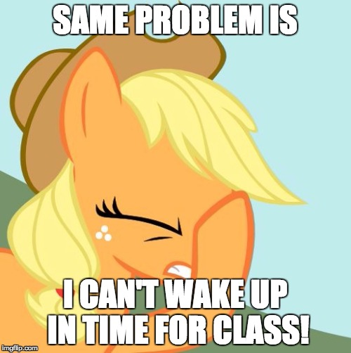 AJ face hoof | SAME PROBLEM IS I CAN'T WAKE UP IN TIME FOR CLASS! | image tagged in aj face hoof | made w/ Imgflip meme maker