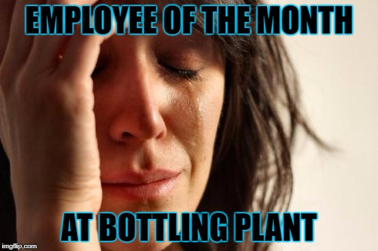 First World Problems Meme | EMPLOYEE OF THE MONTH AT BOTTLING PLANT | image tagged in memes,first world problems | made w/ Imgflip meme maker