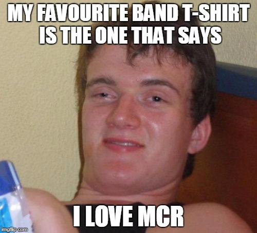 It is 'My Chemical Romance' right? | MY FAVOURITE BAND T-SHIRT IS THE ONE THAT SAYS I LOVE MCR | image tagged in memes,10 guy,funny,joke,my chemical romance,puns | made w/ Imgflip meme maker