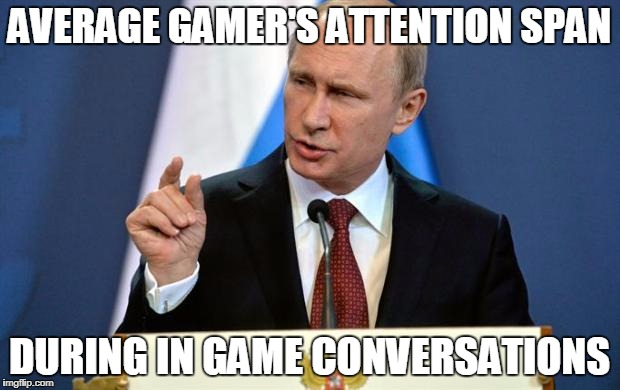 Tiny Putin | AVERAGE GAMER'S ATTENTION SPAN DURING IN GAME CONVERSATIONS | image tagged in tiny putin | made w/ Imgflip meme maker