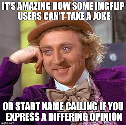 Creepy Condescending Wonka Meme | IT'S AMAZING HOW SOME IMGFLIP USERS CAN'T TAKE A JOKE OR START NAME CALLING IF YOU EXPRESS A DIFFERING OPINION | image tagged in memes,creepy condescending wonka | made w/ Imgflip meme maker