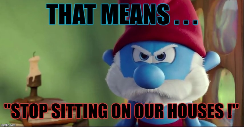 "THAT MEANS . . . ""STOP SITTING ON OUR HOUSES !"" 