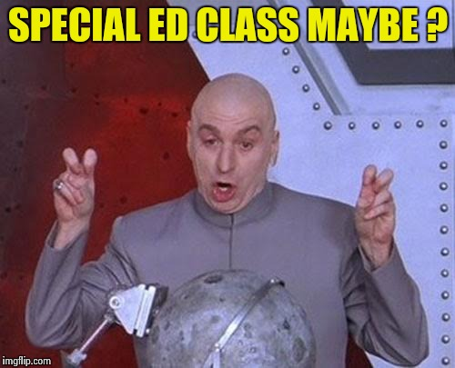 Dr Evil Laser Meme | SPECIAL ED CLASS MAYBE ? | image tagged in memes,dr evil laser | made w/ Imgflip meme maker