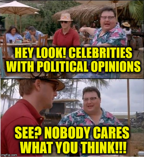 See Nobody Cares |  HEY LOOK! CELEBRITIES WITH POLITICAL OPINIONS; SEE? NOBODY CARES WHAT YOU THINK!!! | image tagged in memes,see nobody cares,celebrities | made w/ Imgflip meme maker