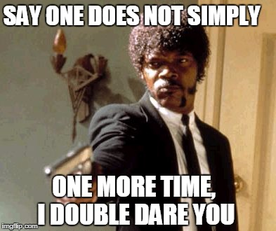 Say That Again I Dare You Meme | SAY ONE DOES NOT SIMPLY ONE MORE TIME, I DOUBLE DARE YOU | image tagged in memes,say that again i dare you | made w/ Imgflip meme maker