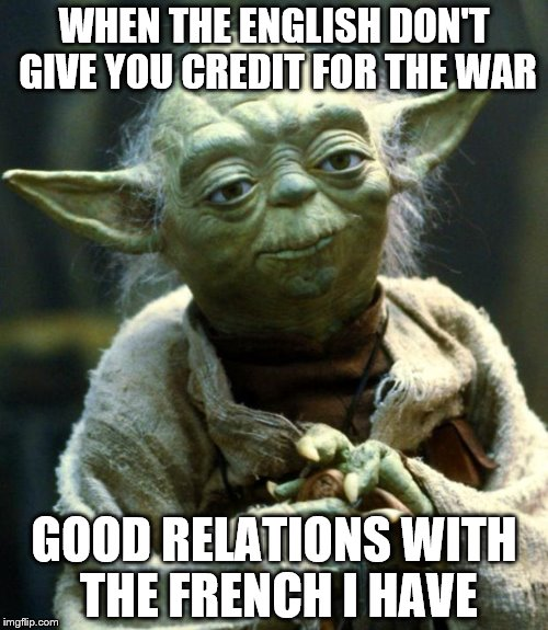 Star Wars Yoda Meme | WHEN THE ENGLISH DON'T GIVE YOU CREDIT FOR THE WAR GOOD RELATIONS WITH THE FRENCH I HAVE | image tagged in memes,star wars yoda | made w/ Imgflip meme maker