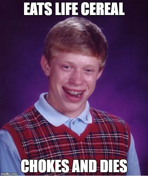 Life's a Brian | EATS LIFE CEREAL CHOKES AND DIES | image tagged in memes,bad luck brian | made w/ Imgflip meme maker