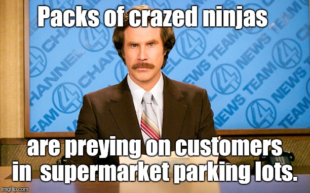 Packs of crazed ninjas are preying on customers in  supermarket parking lots. | made w/ Imgflip meme maker