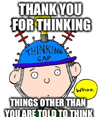THANK YOU FOR THINKING THINGS OTHER THAN YOU ARE TOLD TO THINK | made w/ Imgflip meme maker
