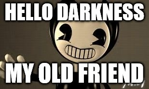 HELLO DARKNESS MY OLD FRIEND | image tagged in bendy - hello darkness | made w/ Imgflip meme maker