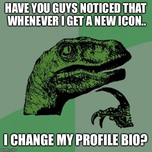 Just curious.. | HAVE YOU GUYS NOTICED THAT WHENEVER I GET A NEW ICON.. I CHANGE MY PROFILE BIO? | image tagged in memes,philosoraptor | made w/ Imgflip meme maker