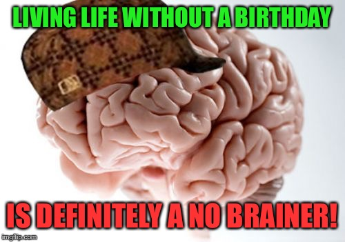 Scumbag Brain Meme | LIVING LIFE WITHOUT A BIRTHDAY IS DEFINITELY A NO BRAINER! | image tagged in memes,scumbag brain | made w/ Imgflip meme maker