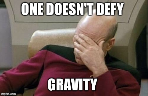 Captain Picard Facepalm Meme | ONE DOESN'T DEFY GRAVITY | image tagged in memes,captain picard facepalm | made w/ Imgflip meme maker