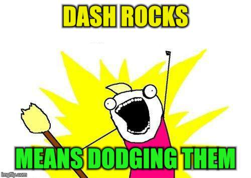 X All The Y Meme | DASH ROCKS MEANS DODGING THEM | image tagged in memes,x all the y | made w/ Imgflip meme maker