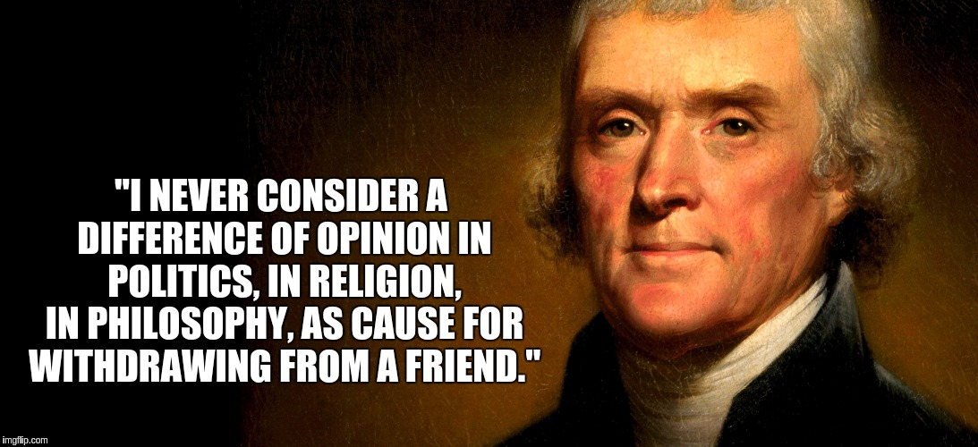 "Thomas Jefferson | ""I NEVER CONSIDER A DIFFERENCE OF OPINION IN POLITICS, IN RELIGION, IN PHILOSOPHY, AS CAUSE FOR WITHDRAWING FROM A FRIEND."" 