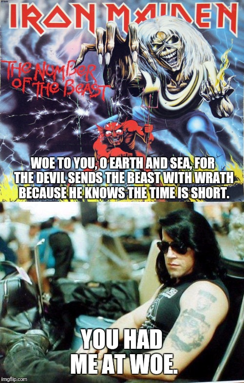 WOE TO YOU, O EARTH AND SEA, FOR THE DEVIL SENDS THE BEAST WITH WRATH BECAUSE HE KNOWS THE TIME IS SHORT. YOU HAD ME AT WOE. | image tagged in memes,number of the beast,iron maiden,danzig,heavy metal | made w/ Imgflip meme maker