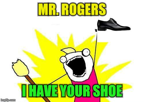 X All The Y Meme | MR. ROGERS I HAVE YOUR SHOE | image tagged in memes,x all the y | made w/ Imgflip meme maker