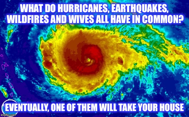 If it's not one thing, it's another... | WHAT DO HURRICANES, EARTHQUAKES, WILDFIRES AND WIVES ALL HAVE IN COMMON? EVENTUALLY, ONE OF THEM WILL TAKE YOUR HOUSE | image tagged in hurricane irma,earthquake,wildfire,divorce,hurricane | made w/ Imgflip meme maker