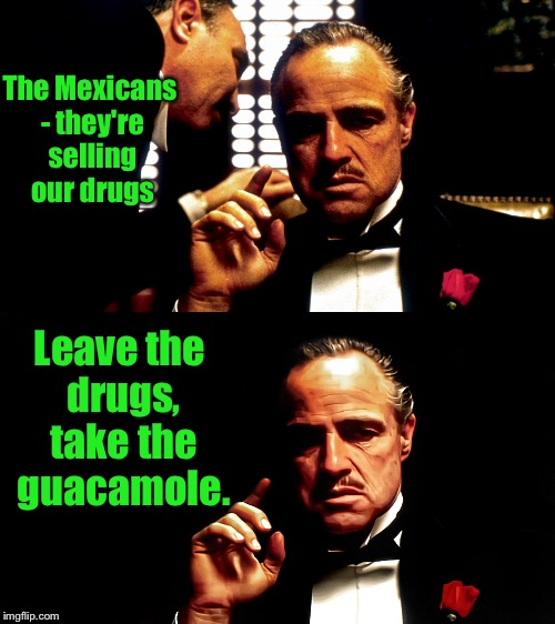 The Mexicans - they're selling our drugs Leave the drugs, take the guacamole. | made w/ Imgflip meme maker