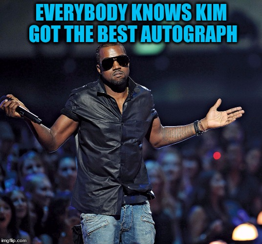 EVERYBODY KNOWS KIM GOT THE BEST AUTOGRAPH | made w/ Imgflip meme maker