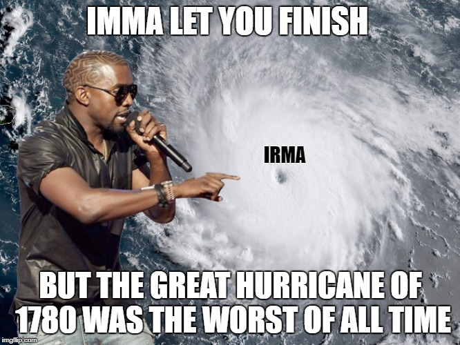 Great Hurricane of 1780 | IMMA LET YOU FINISH BUT THE GREAT HURRICANE OF 1780 WAS THE WORST OF ALL TIME IRMA | image tagged in memes,beck imma let you finish kanye,hurricane,irma,harvey,1780 | made w/ Imgflip meme maker
